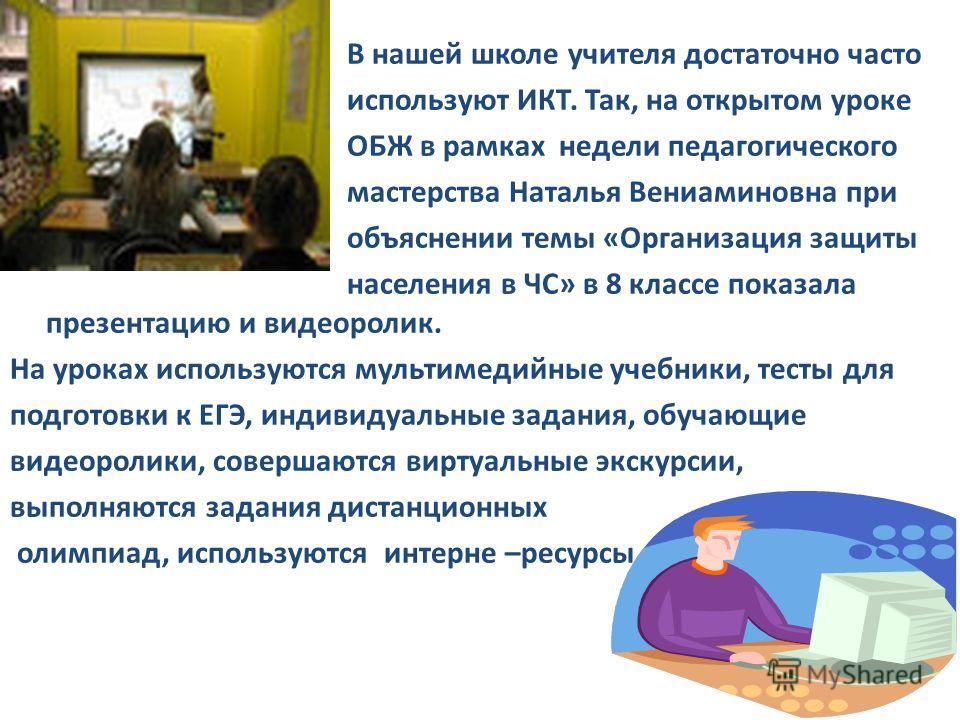В нашей школе учителя достаточно часто используют ИКТ. Так, на открытом уроке ОБЖ в рамках недели педагогического мастерства Наталья Вениаминовна при объяснении темы «Организация защиты населения в ЧС» в 8 классе показала презентацию и видеоролик. На