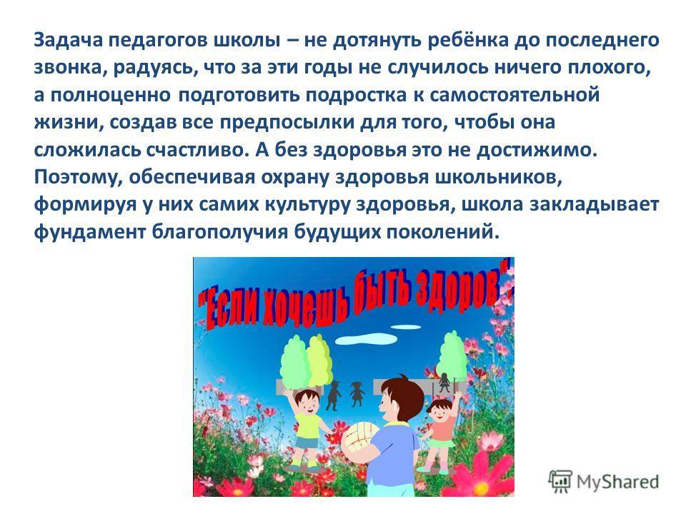 Задача педагогов школы – не дотянуть ребёнка до последнего звонка, радуясь, что за эти годы не случилось ничего плохого, а полноценно подготовить подростка к самостоятельной жизни, создав все предпосылки для того, чтобы она сложилась счастливо. А без
