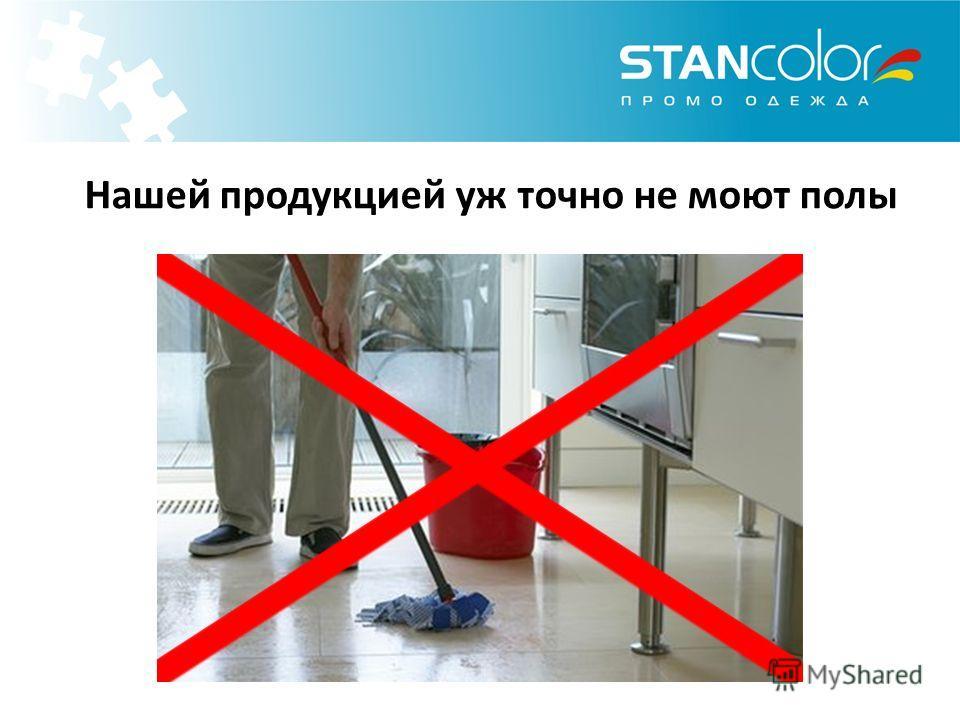 Нашей продукцией уж точно не моют полы
