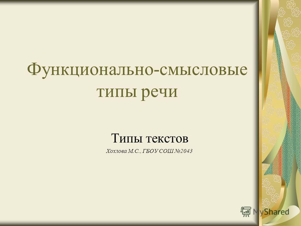 Функционально-смысловые типы речи Типы текстов Хохлова М.С., ГБОУ СОШ 2043