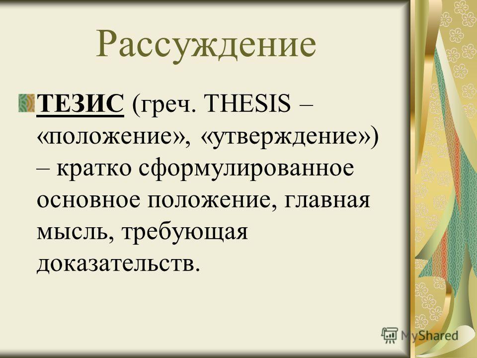 Рассуждение ТЕЗИС (греч. THESIS – «положение», «утверждение») – кратко сформулированное основное положение, главная мысль, требующая доказательств.