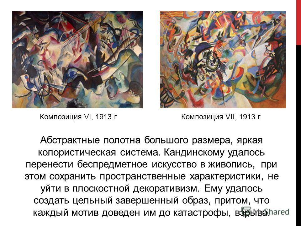 Композиция VI, 1913 г Композиция VII, 1913 г Абстрактные полотна большого размера, яркая колористическая система. Кандинскому удалось перенести беспредметное искусство в живопись, при этом сохранить пространственные характеристики, не уйти в плоскост