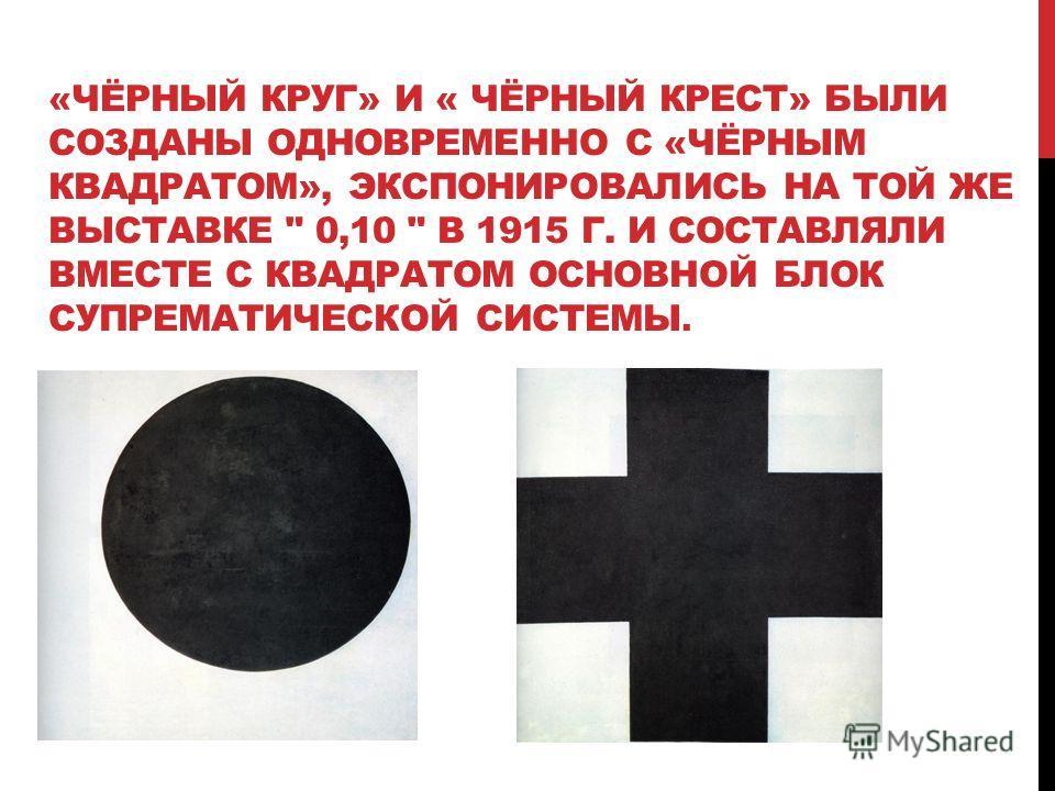 «ЧЁРНЫЙ КРУГ» И « ЧЁРНЫЙ КРЕСТ» БЫЛИ СОЗДАНЫ ОДНОВРЕМЕННО С «ЧЁРНЫМ КВАДРАТОМ», ЭКСПОНИРОВАЛИСЬ НА ТОЙ ЖЕ ВЫСТАВКЕ  0,10  В 1915 Г. И СОСТАВЛЯЛИ ВМЕСТЕ С КВАДРАТОМ ОСНОВНОЙ БЛОК СУПРЕМАТИЧЕСКОЙ СИСТЕМЫ.