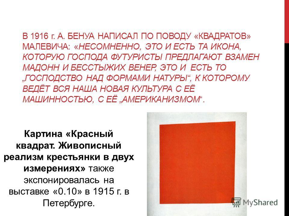 В 1916 г. А. БЕНУА НАПИСАЛ ПО ПОВОДУ «КВАДРАТОВ» МАЛЕВИЧА: «НЕСОМНЕННО, ЭТО И ЕСТЬ ТА ИКОНА, КОТОРУЮ ГОСПОДА ФУТУРИСТЫ ПРЕДЛАГАЮТ ВЗАМЕН МАДОНН И БЕССТЫЖИХ ВЕНЕР, ЭТО И ЕСТЬ ТО ГОСПОДСТВО НАД ФОРМАМИ НАТУРЫ, К КОТОРОМУ ВЕДЁТ ВСЯ НАША НОВАЯ КУЛЬТУРА С