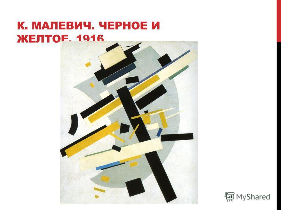 К. МАЛЕВИЧ. ЧЕРНОЕ И ЖЕЛТОЕ, 1916