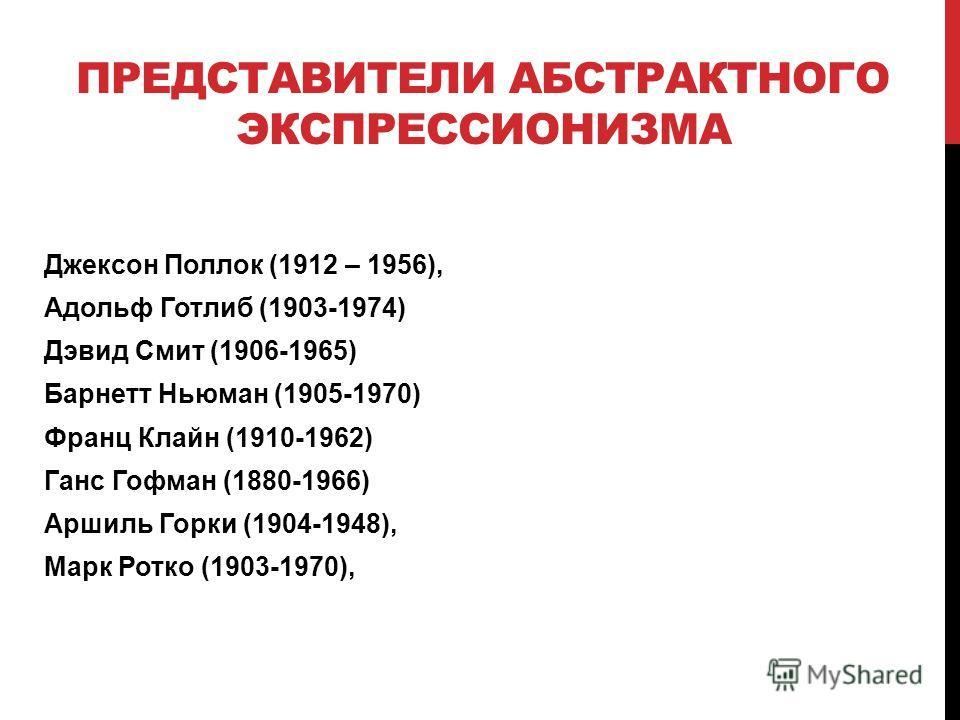 ПРЕДСТАВИТЕЛИ АБСТРАКТНОГО ЭКСПРЕССИОНИЗМА Джексон Поллок (1912 – 1956), Адольф Готлиб (1903-1974) Дэвид Смит (1906-1965) Барнетт Ньюман (1905-1970) Франц Клайн (1910-1962) Ганс Гофман (1880-1966) Аршиль Горки (1904-1948), Марк Ротко (1903-1970),