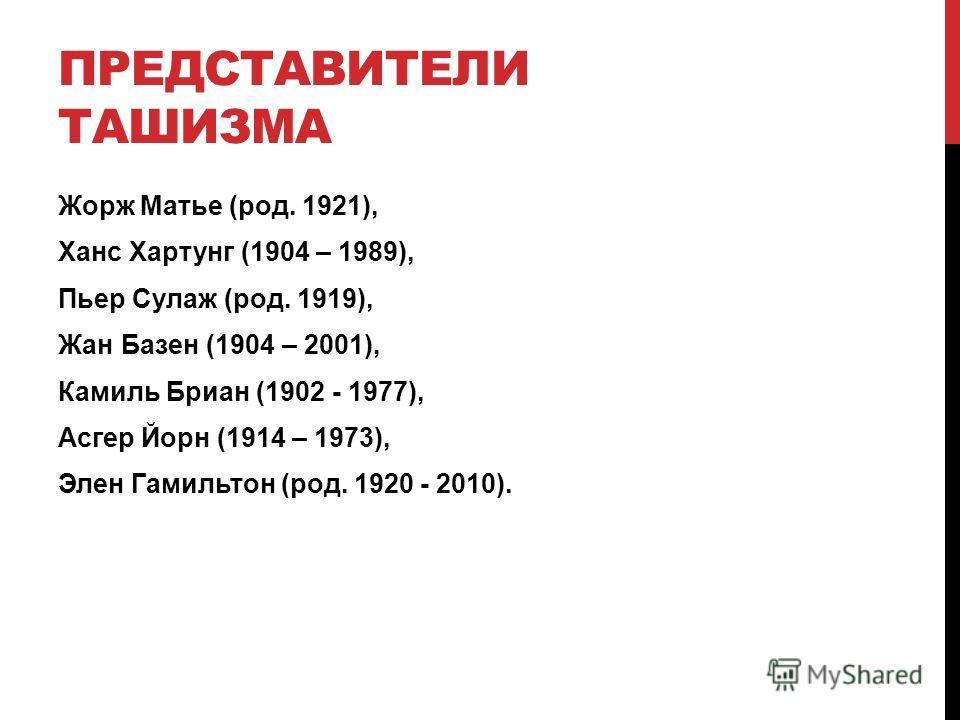 ПРЕДСТАВИТЕЛИ ТАШИЗМА Жорж Матье (род. 1921), Xанс Хартунг (1904 – 1989), Пьер Сулаж (род. 1919), Жан Базен (1904 – 2001), Камиль Бриан (1902 - 1977), Асгер Йорн (1914 – 1973), Элен Гамильтон (род. 1920 - 2010).