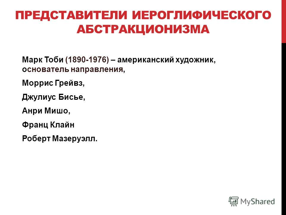 ПРЕДСТАВИТЕЛИ ИЕРОГЛИФИЧЕСКОГО АБСТРАКЦИОНИЗМА Марк Тоби (1890-1976) – американский художник, основатель направления, Моррис Грейвз, Джулиус Бисье, Анри Мишо, Франц Клайн Роберт Мазеруэлл.