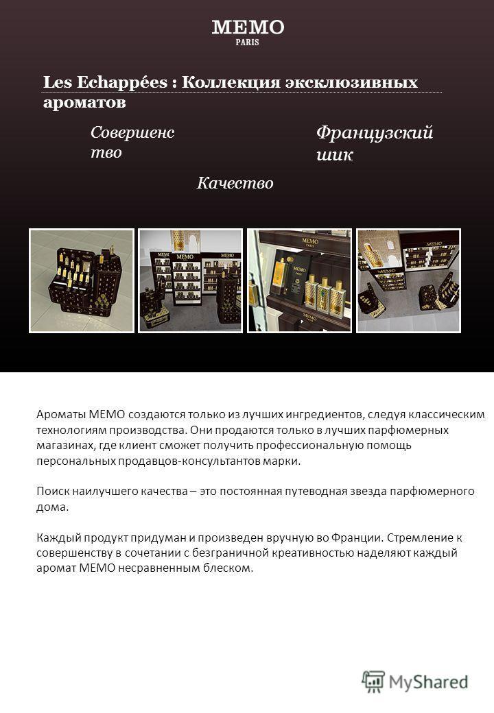Ароматы MEMO создаются только из лучших ингредиентов, следуя классическим технологиям производства. Они продаются только в лучших парфюмерных магазинах, где клиент сможет получить профессиональную помощь персональных продавцов-консультантов марки. По
