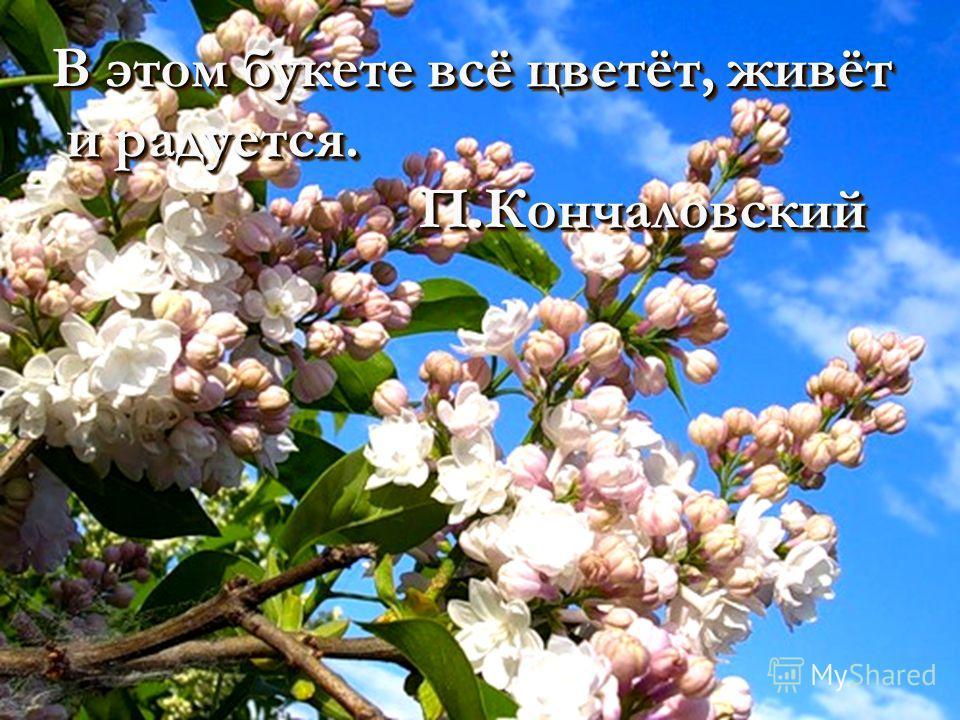 В этом букете всё цветёт, живёт и радуется. и радуется. П.Кончаловский П.Кончаловский В этом букете всё цветёт, живёт и радуется. и радуется. П.Кончаловский П.Кончаловский
