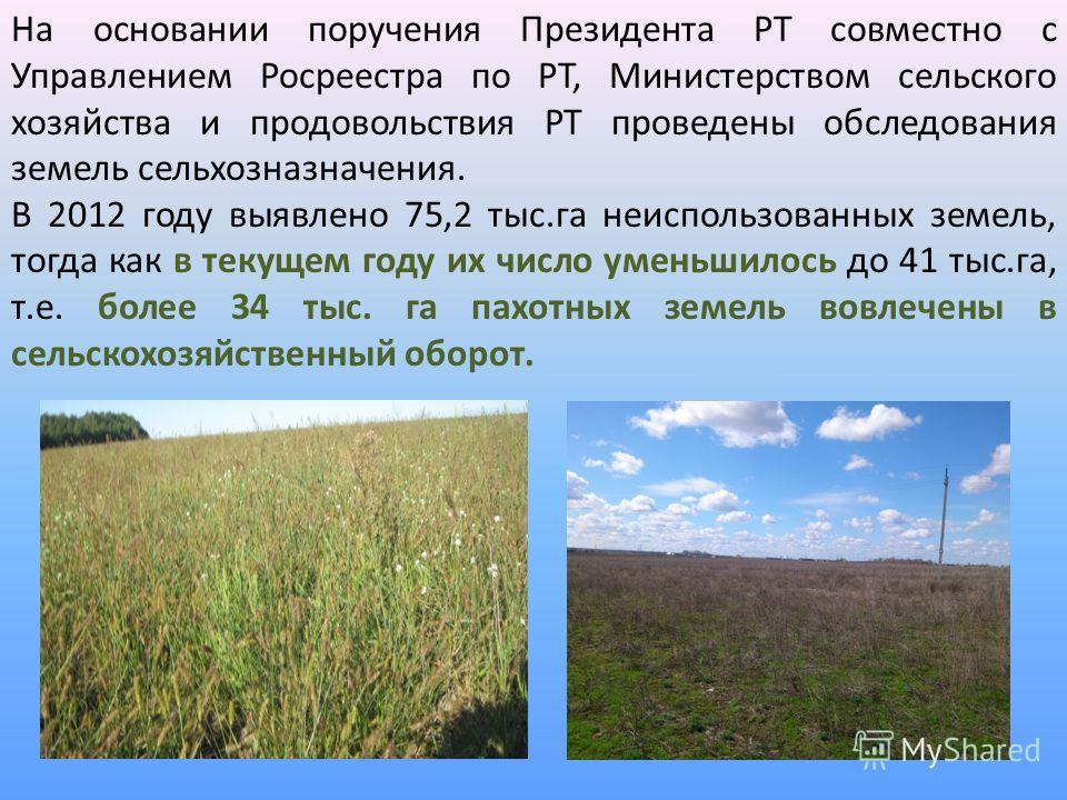 На основании поручения Президента РТ совместно с Управлением Росреестра по РТ, Министерством сельского хозяйства и продовольствия РТ проведены обследования земель сельхозназначения. В 2012 году выявлено 75,2 тыс.га неиспользованных земель, тогда как