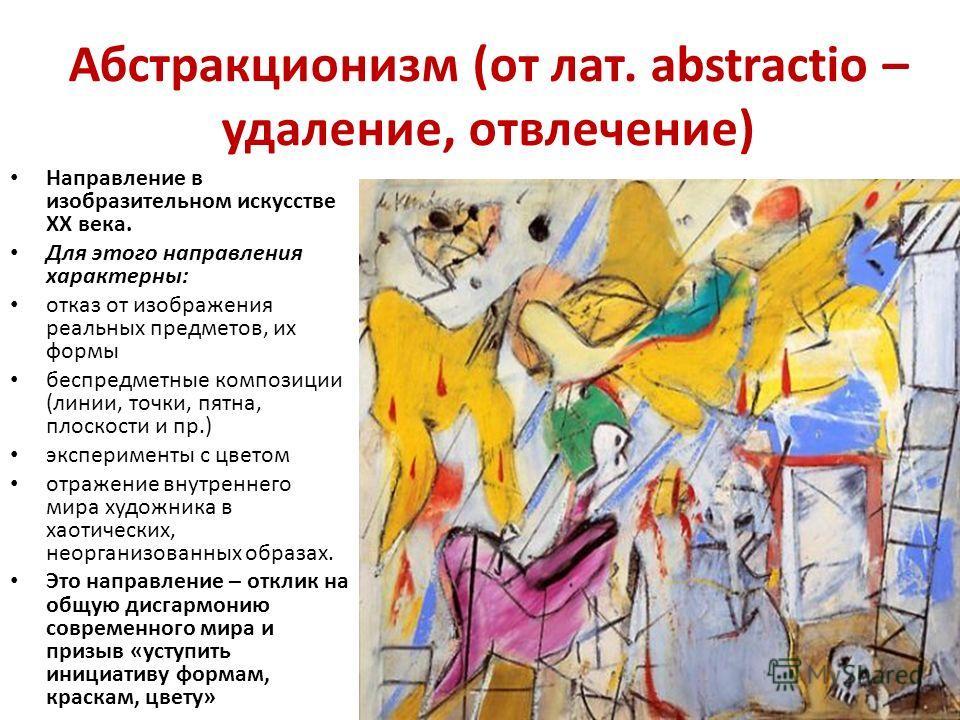Абстракционизм (от лат. abstractio – удаление, отвлечение) Направление в изобразительном искусстве XX века. Для этого направления характерны: отказ от изображения реальных предметов, их формы беспредметные композиции (линии, точки, пятна, плоскости и