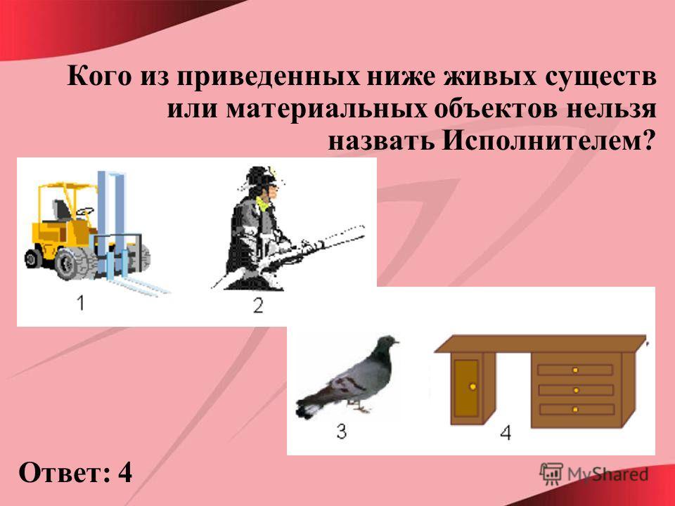 Кого из приведенных ниже живых существ или материальных объектов нельзя назвать Исполнителем? Ответ: 4