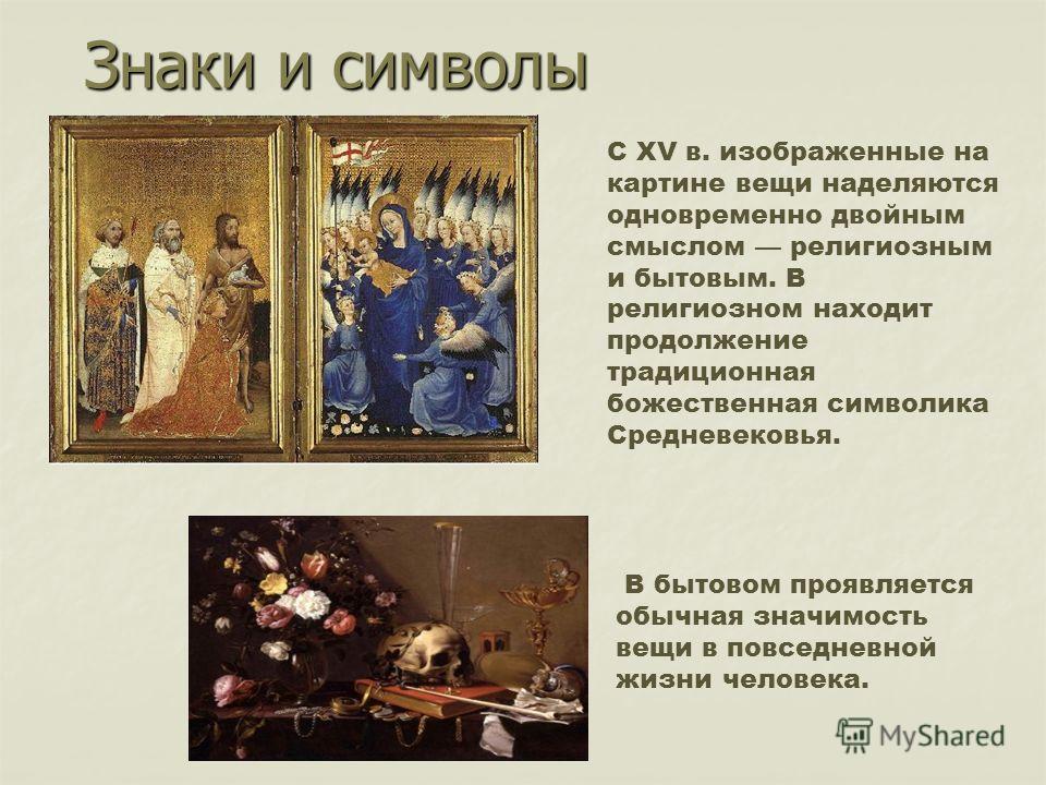Знаки и символы С ХV в. изображенные на картине вещи наделяются одновременно двойным смыслом религиозным и бытовым. В религиозном находит продолжение традиционная божественная символика Средневековья. В бытовом проявляется обычная значимость вещи в п