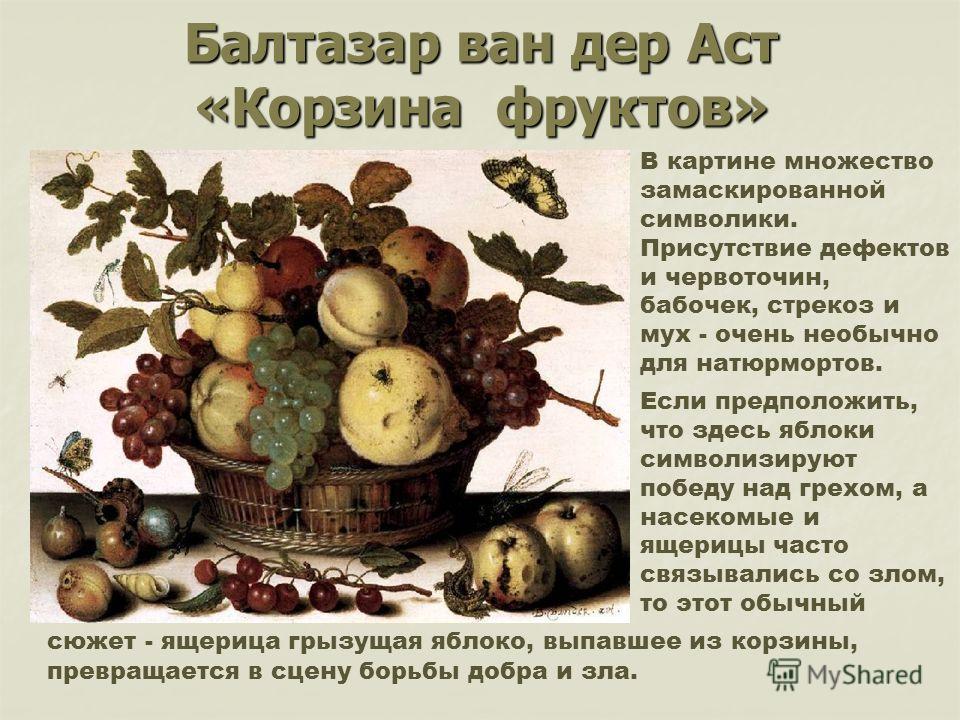 Балтазар ван дер Аст «Корзина фруктов» Если предположить, что здесь яблоки символизируют победу над грехом, а насекомые и ящерицы часто связывались со злом, то этот обычный В картине множество замаскированной символики. Присутствие дефектов и червото