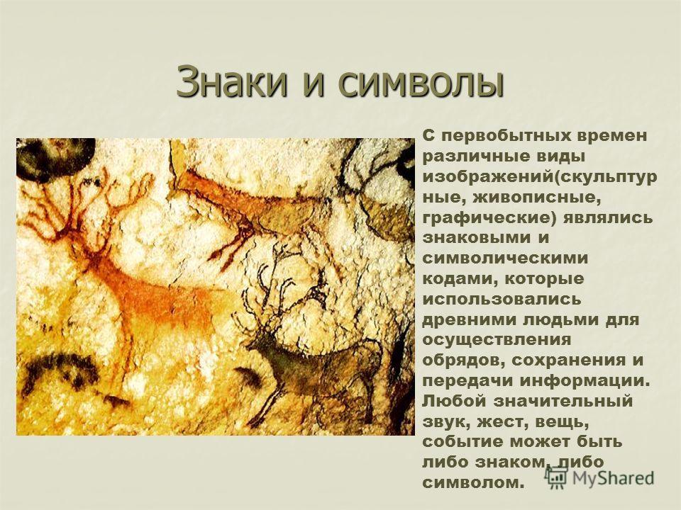 Знаки и символы С первобытных времен различные виды изображений(скульптур ные, живописные, графические) являлись знаковыми и символическими кодами, которые использовались древними людьми для осуществления обрядов, сохранения и передачи информации. Лю