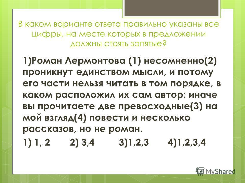 В каком варианте ответа правильно указаны все цифры, на месте которых в предложении должны стоять запятые? 1)Роман Лермонтова (1) несомненно(2) проникнут единством мысли, и потому его части нельзя читать в том порядке, в каком расположил их сам автор
