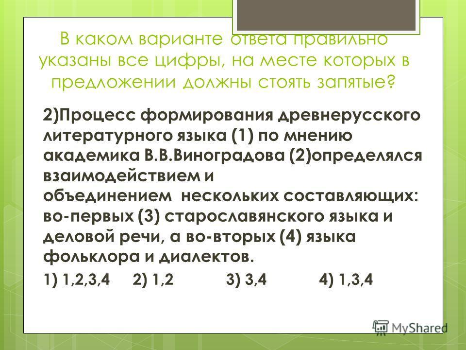 В каком варианте ответа правильно указаны все цифры, на месте которых в предложении должны стоять запятые? 2)Процесс формирования древнерусского литературного языка (1) по мнению академика В.В.Виноградова (2)определялся взаимодействием и объединением