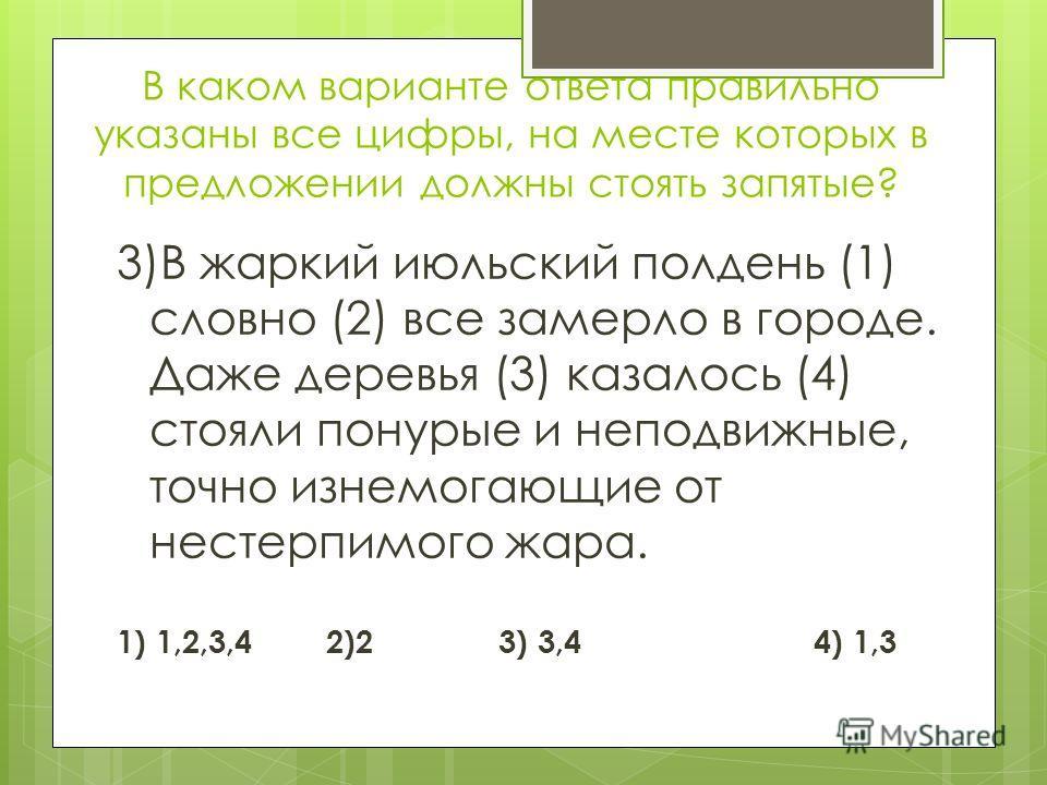 В каком варианте ответа правильно указаны все цифры, на месте которых в предложении должны стоять запятые? 3)В жаркий июльский полдень (1) словно (2) все замерло в городе. Даже деревья (3) казалось (4) стояли понурые и неподвижные, точно изнемогающие
