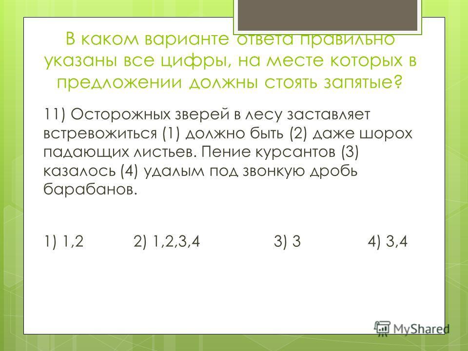 В каком варианте ответа правильно указаны все цифры, на месте которых в предложении должны стоять запятые? 11) Осторожных зверей в лесу заставляет встревожиться (1) должно быть (2) даже шорох падающих листьев. Пение курсантов (3) казалось (4) удалым