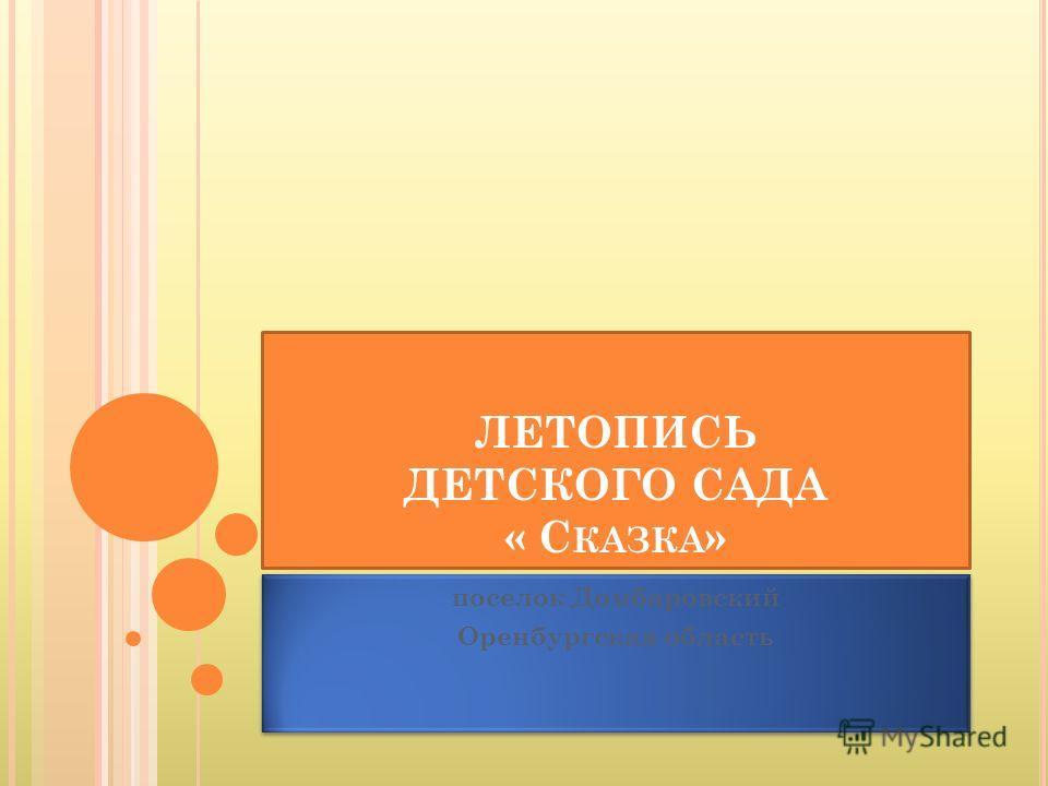 ЛЕТОПИСЬ ДЕТСКОГО САДА « С КАЗКА » поселок Домбаровский Оренбургская область поселок Домбаровский Оренбургская область