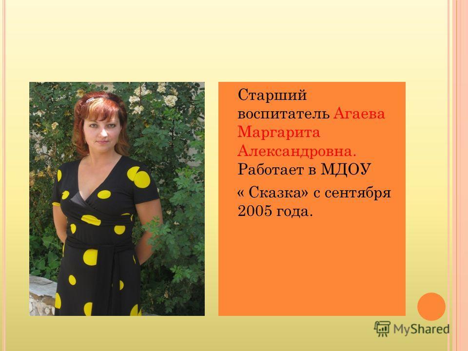 Старший воспитатель Агаева Маргарита Александровна. Работает в МДОУ « Сказка» с сентября 2005 года.