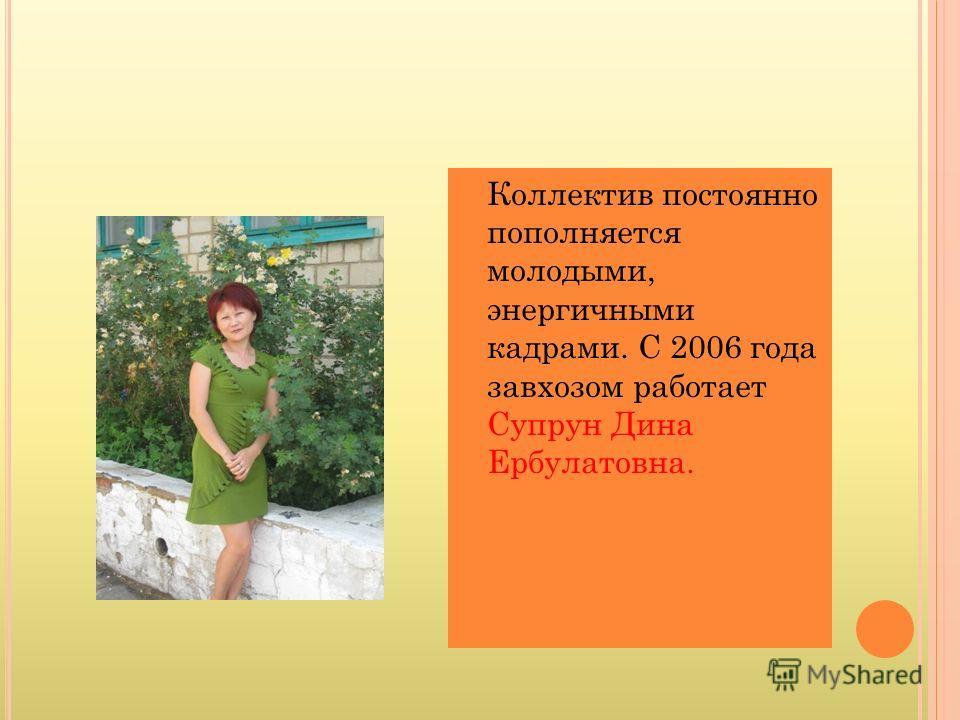 Коллектив постоянно пополняется молодыми, энергичными кадрами. С 2006 года завхозом работает Супрун Дина Ербулатовна.