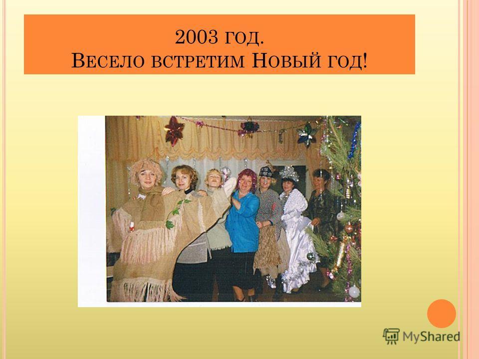 2003 ГОД. В ЕСЕЛО ВСТРЕТИМ Н ОВЫЙ ГОД !
