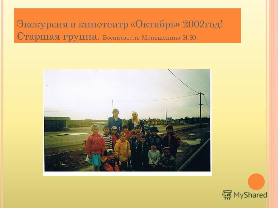 Экскурсия в кинотеатр «Октябрь» 2002 год! Старшая группа. Воспитатель Меньшенина Н.Ю.