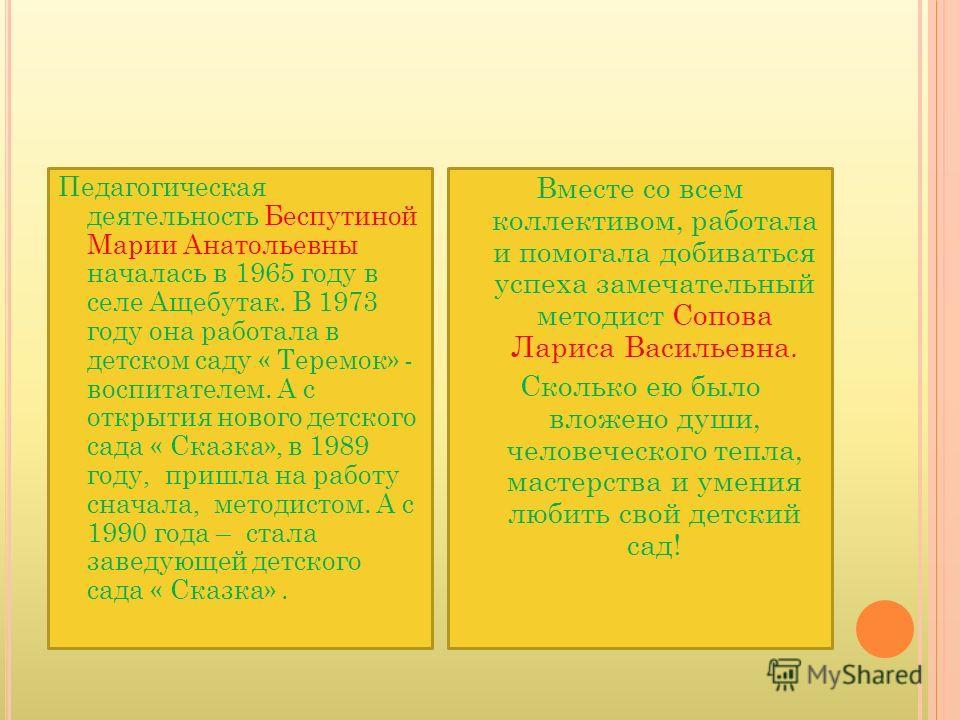 Педагогическая деятельность Беспутиной Марии Анатольевны началась в 1965 году в селе Ащебутак. В 1973 году она работала в детском саду « Теремок» - воспитателем. А с открытия нового детского сада « Сказка», в 1989 году, пришла на работу сначала, мето