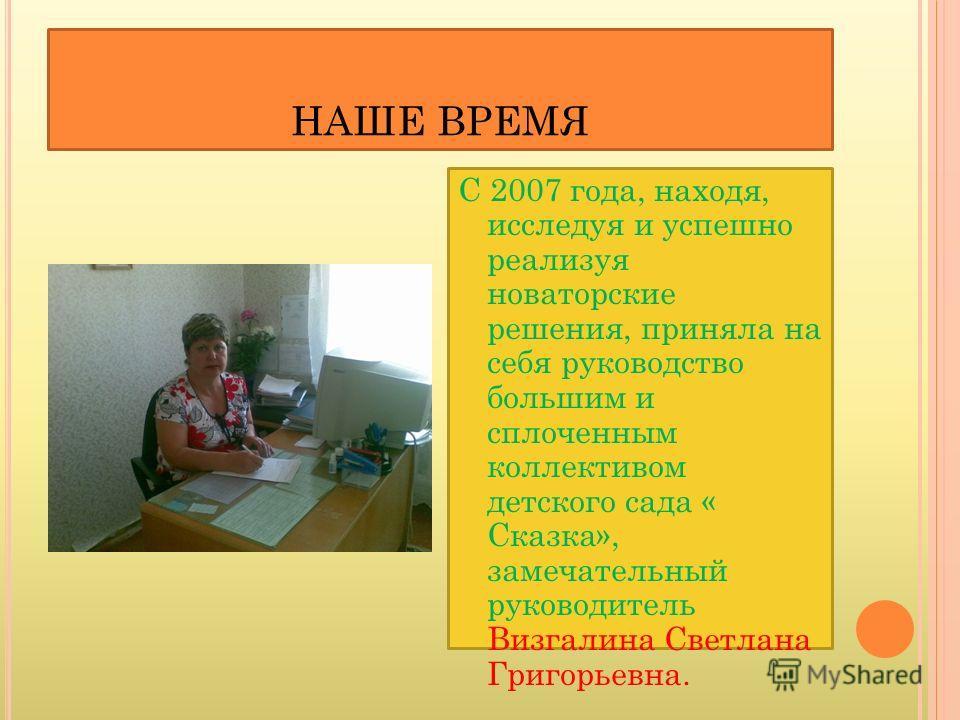 НАШЕ ВРЕМЯ С 2007 года, находя, исследуя и успешно реализуя новаторские решения, приняла на себя руководство большим и сплоченным коллективом детского сада « Сказка», замечательный руководитель Визгалина Светлана Григорьевна.