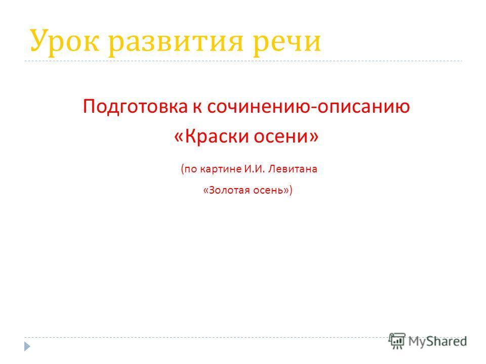 Урок развития речи Подготовка к сочинению - описанию « Краски осени » ( по картине И. И. Левитана « Золотая осень »)