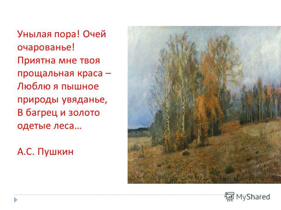 Унылая пора! Очей очарованье! Приятна мне твоя прощальная краса – Люблю я пышное природы увяданье, В багрец и золото одетые леса… А.С. Пушкин