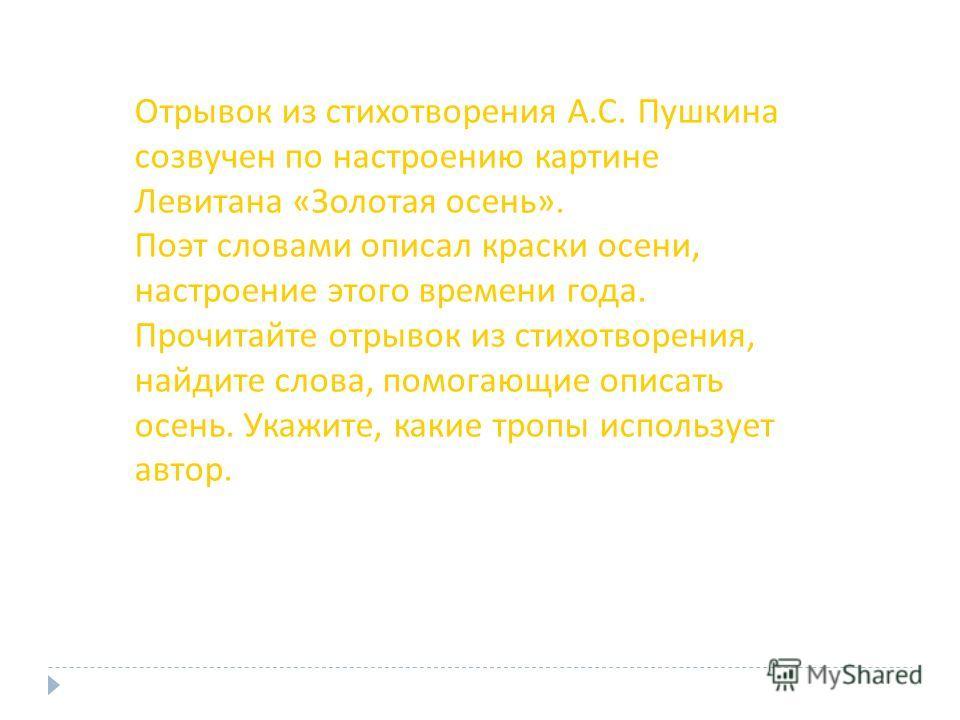 Отрывок из стихотворения А.С. Пушкина созвучен по настроению картине Левитана «Золотая осень». Поэт словами описал краски осени, настроение этого времени года. Прочитайте отрывок из стихотворения, найдите слова, помогающие описать осень. Укажите, как