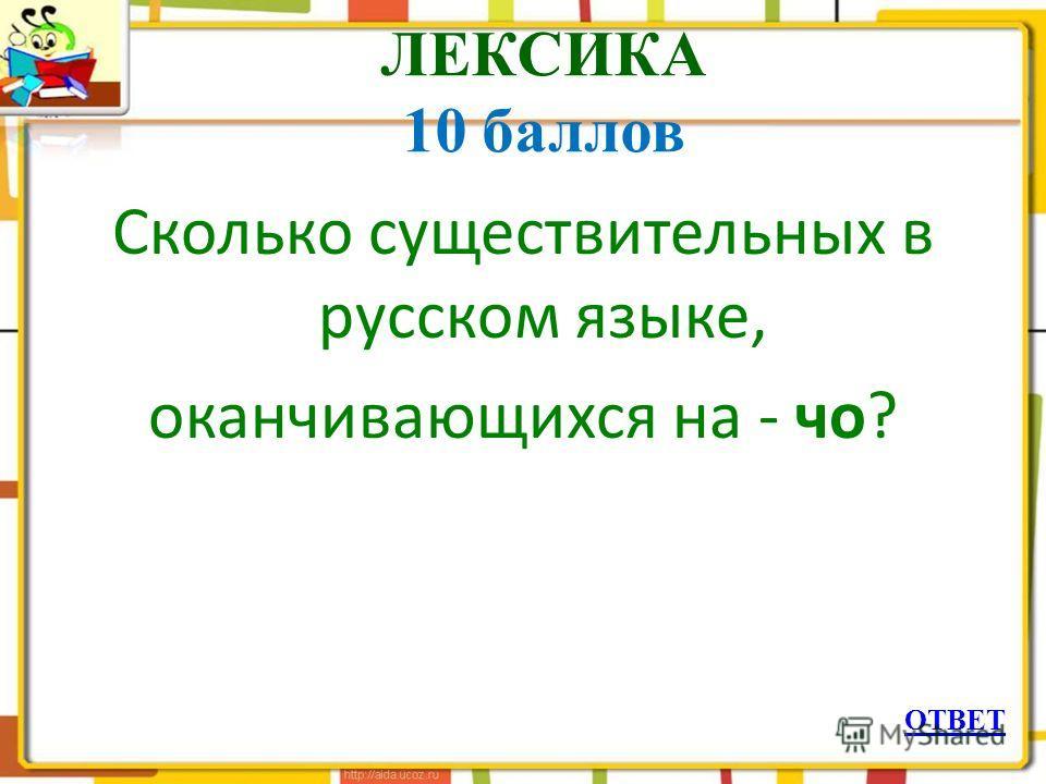 ЛЕКСИКА 10 баллов Сколько существительных в русском языке, оканчивающихся на - чо? ОТВЕТ