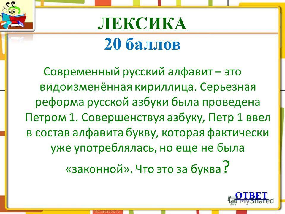 ЛЕКСИКА 20 баллов Современный русский алфавит – это видоизменённая кириллица. Серьезная реформа русской азбуки была проведена Петром 1. Совершенствуя азбуку, Петр 1 ввел в состав алфавита букву, которая фактически уже употреблялась, но еще не была «з