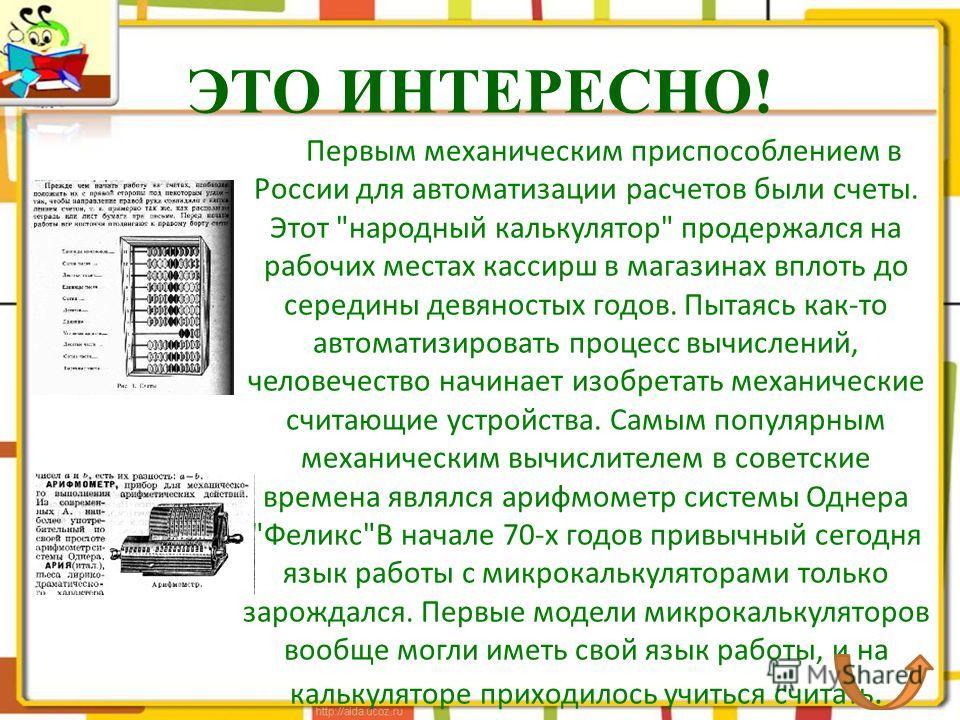 ЭТО ИНТЕРЕСНО! Первым механическим приспособлением в России для автоматизации расчетов были счеты. Этот