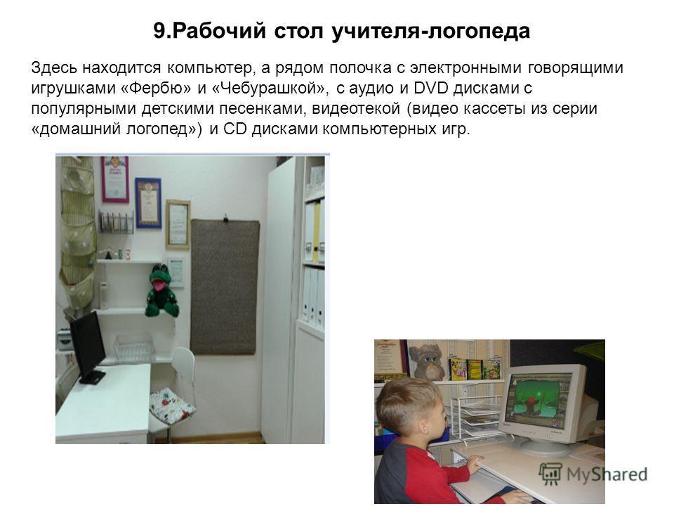 9. Рабочий стол учителя-логопеда Здесь находится компьютер, а рядом полочка с электронными говорящими игрушками «Фербю» и «Чебурашкой», с аудио и DVD дисками с популярными детскими песенками, видеотекой (видео кассеты из серии «домашний логопед») и C