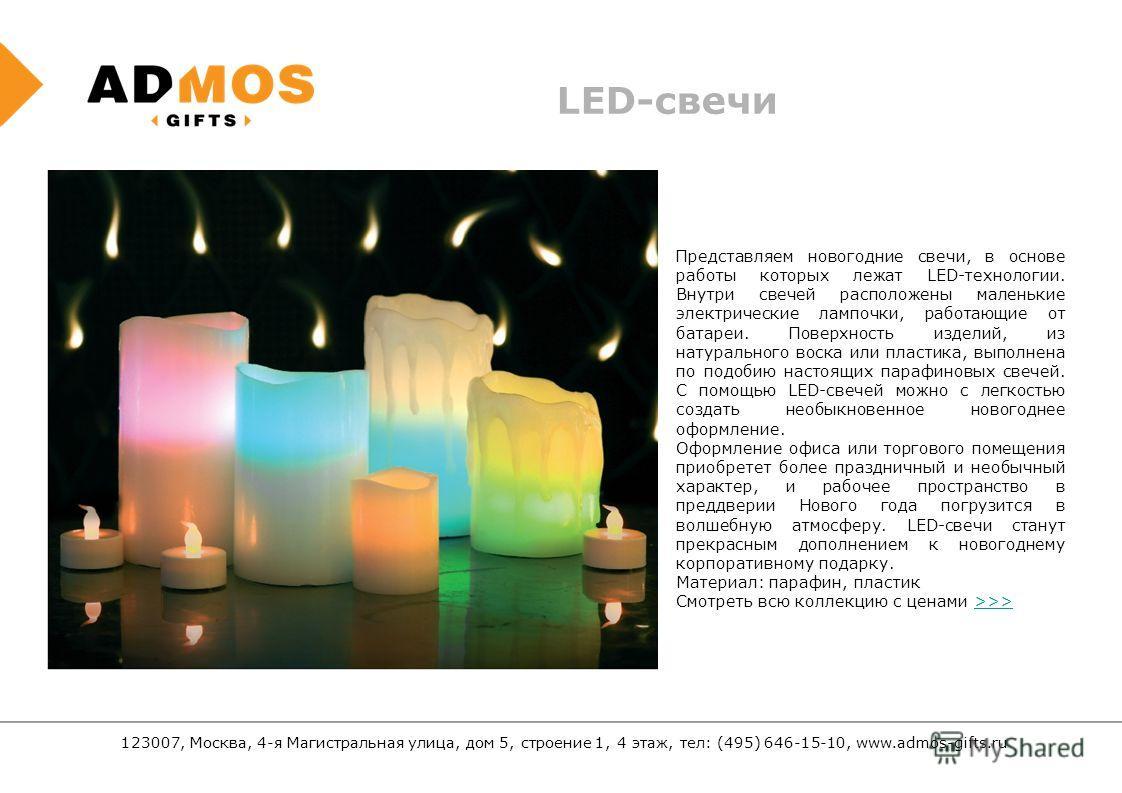 123007, Москва, 4-я Магистральная улица, дом 5, строение 1, 4 этаж, тел: (495) 646-15-10, www.admos-gifts.ru LED-свечи Представляем новогодние свечи, в основе работы которых лежат LED-технологии. Внутри свечей расположены маленькие электрические ламп