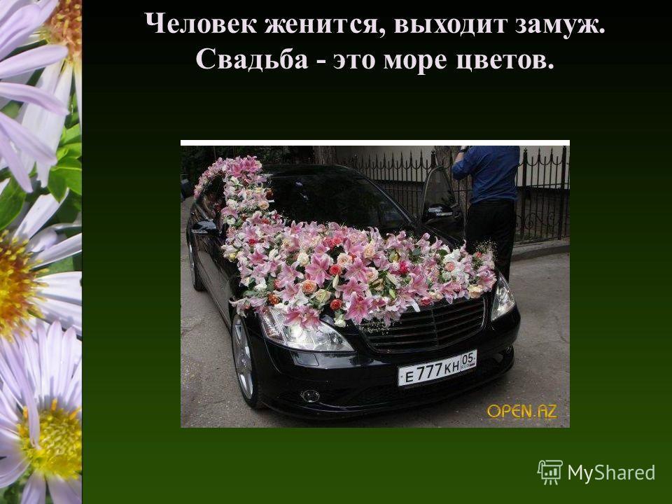 Человек женится, выходит замуж. Свадьба - это море цветов.