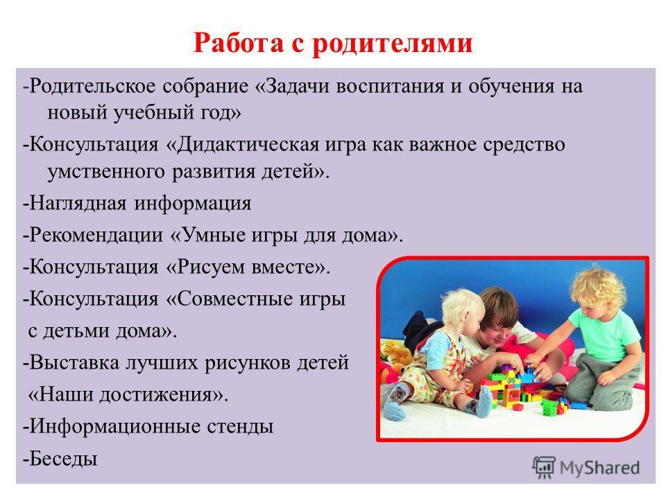 Работа с родителями -Родительское собрание «Задачи воспитания и обучения на новый учебный год» -Консультация «Дидактическая игра как важное средство умственного развития детей». -Наглядная информация -Рекомендации «Умные игры для дома». -Консультация