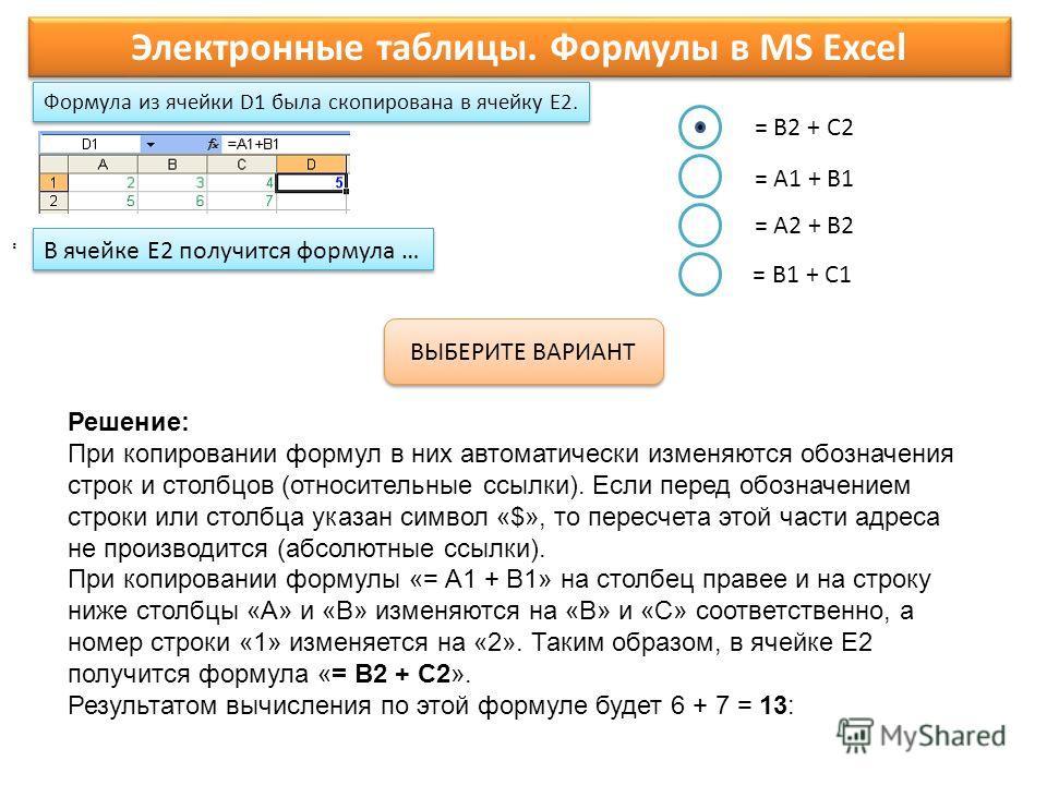 Формула из ячейки D1 была скопирована в ячейку E2. Электронные таблицы. Формулы в MS Excel. ВЫБЕРИТЕ ВАРИАНТ = B2 + C2 = A1 + B1 = A2 + B2 = B1 + C1 В ячейке E2 получится формула …. Решение: При копировании формул в них автоматически изменяются обозн