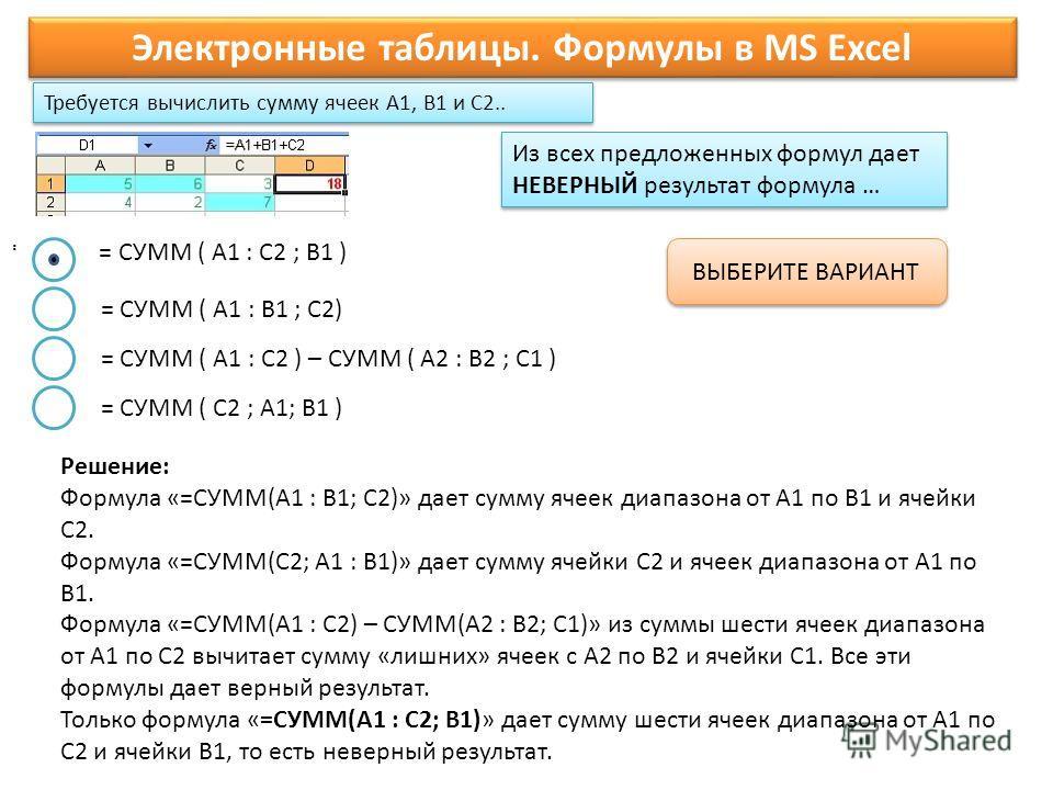 Требуется вычислить сумму ячеек A1, B1 и C2.. Электронные таблицы. Формулы в MS Excel. ВЫБЕРИТЕ ВАРИАНТ = СУММ ( A1 : B1 ; C2) = СУММ ( A1 : C2 ) – СУММ ( A2 : B2 ; C1 ) = СУММ ( C2 ; A1; B1 ) Из всех предложенных формул дает НЕВЕРНЫЙ результат форму