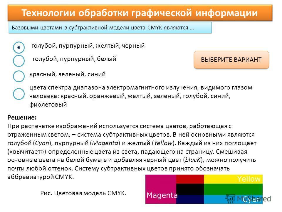 Базовыми цветами в субтрактивной модели цвета CMYK являются … Технологии обработки графической информации ВЫБЕРИТЕ ВАРИАНТ Решение: При распечатке изображений используется система цветов, работающая с отраженным светом, – система субтрактивных цветов