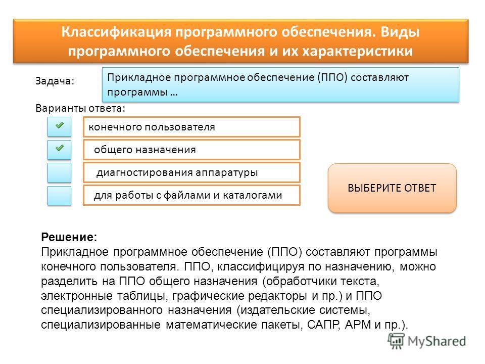 Прикладное программное обеспечение (ППО) составляют программы … Варианты ответа: Задача: конечного пользователя общего назначения диагностирования аппаратуры для работы с файлами и каталогами ВЫБЕРИТЕ ОТВЕТ Классификация программного обеспечения. Вид