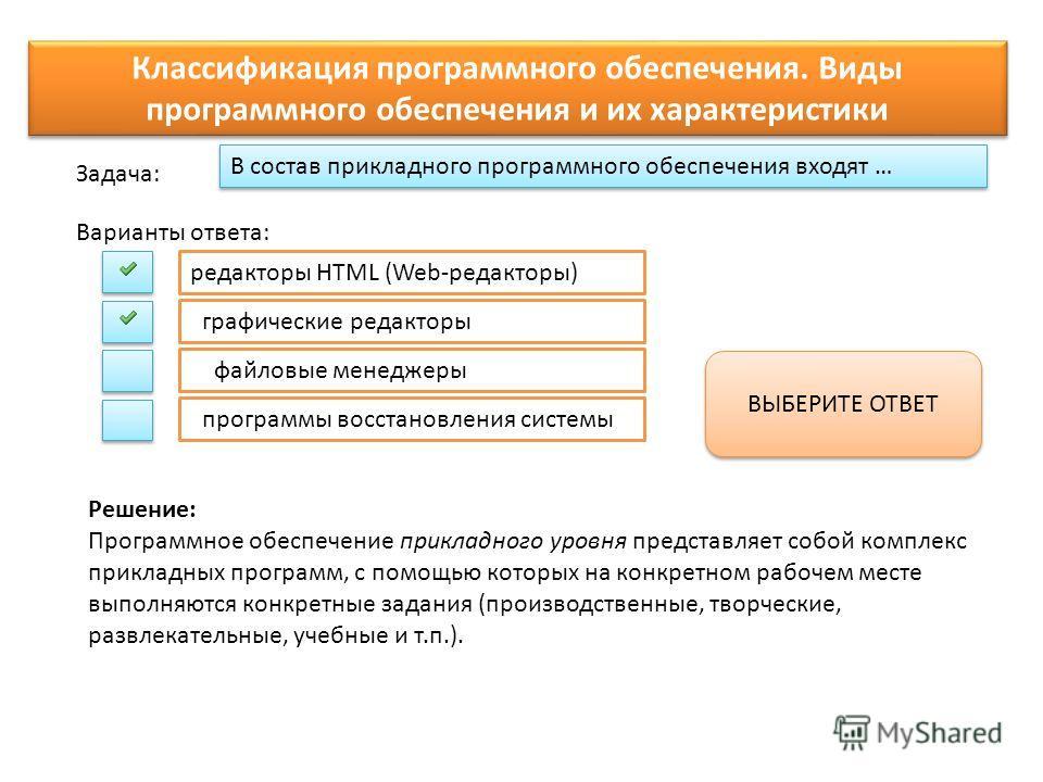 В состав прикладного программного обеспечения входят … Варианты ответа: Задача: редакторы HTML (Web-редакторы) графические редакторы файловые менеджеры программы восстановления системы ВЫБЕРИТЕ ОТВЕТ Классификация программного обеспечения. Виды прогр