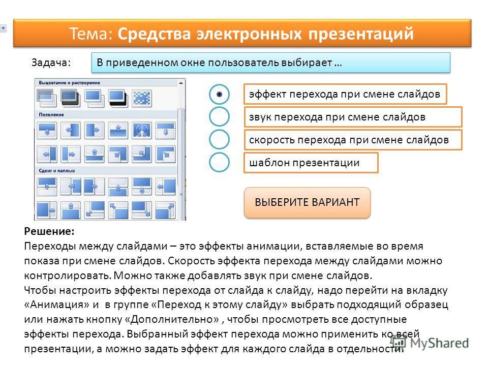 Тема: Средства электронных презентаций шаблон презентации В приведенном окне пользователь выбирает … эффект перехода при смене слайдов Задача: звук перехода при смене слайдов скорость перехода при смене слайдов ВЫБЕРИТЕ ВАРИАНТ Решение: Переходы межд