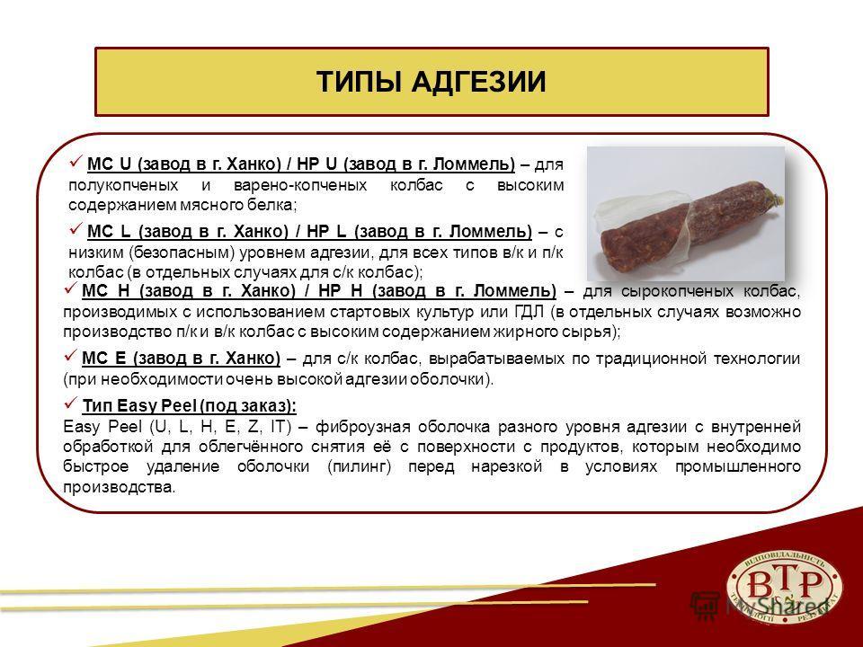 31 MC U (завод в г. Ханко) / HP U (завод в г. Ломмель) – для полукопченых и варено-копченых колбас с высоким содержанием мясного белка; MC L (завод в г. Ханко) / HP L (завод в г. Ломмель) – с низким (безопасным) уровнем адгезии, для всех типов в/к и