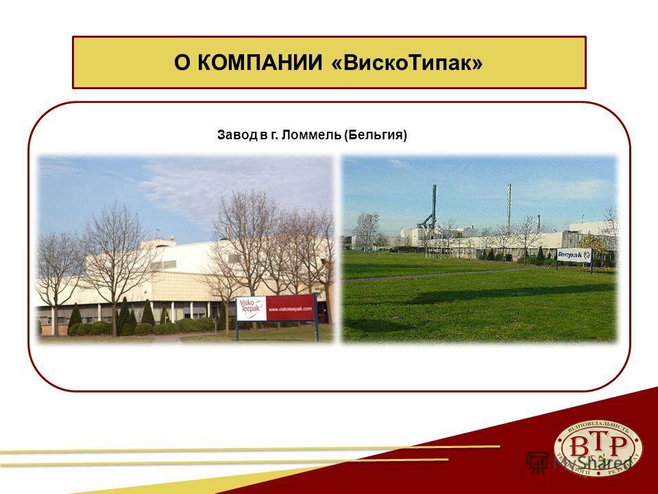 4 Завод в г. Ломмель (Бельгия) О КОМПАНИИ «Виско Типак»