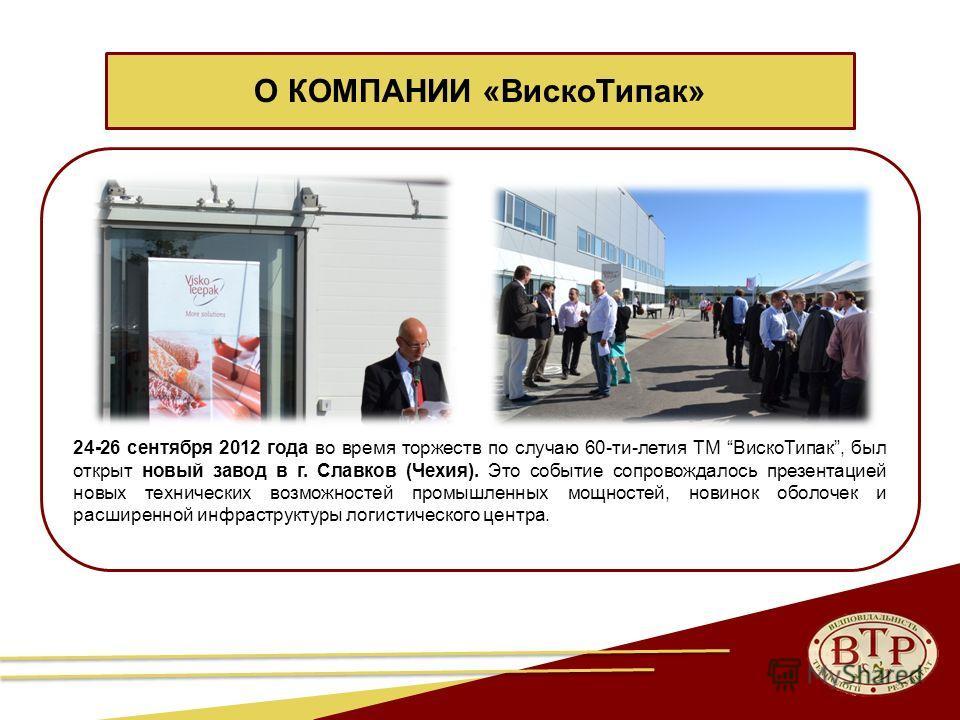 7 24-26 сентября 2012 года во время торжеств по случаю 60-ти-летия ТМ Виско Типак, был открыт новый завод в г. Славков (Чехия). Это событие сопровождалось презентацией новых технических возможностей промышленных мощностей, новинок оболочек и расширен